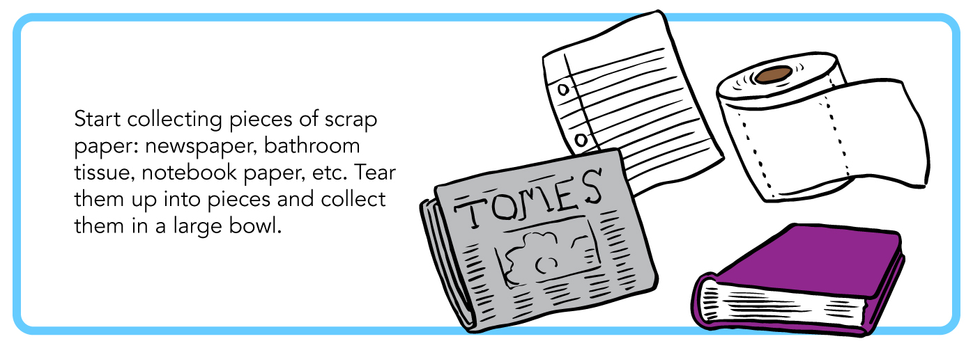 Start collecting pieces of scrap paper: newspaper, bathroom tissue, notebook paper, etc. Tear them up into pieces and collect them in a large bowl.