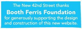The New 42nd Street thanks Booth Ferris Foundation for generously supporting the design and construction of this new website.