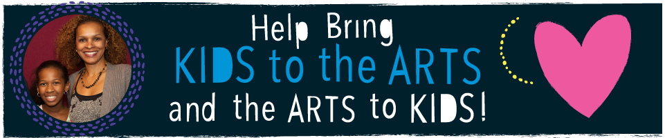 Make a Gift to Bring Kids to the Arts and Arts to Kids