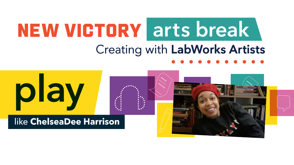 New Victory Arts Break: Creating with LabWorks Artists Play like ChelseaDee Harrison