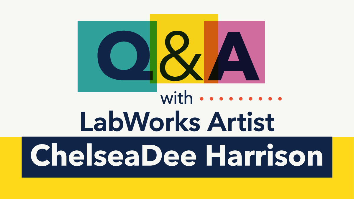 Q&A with LabWorks Artist ChelseaDee Harrison